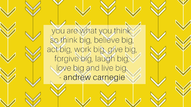 You are what you think. So just think big, believe big, act big, work big, give big, forgive big, laugh big, love big and live big.