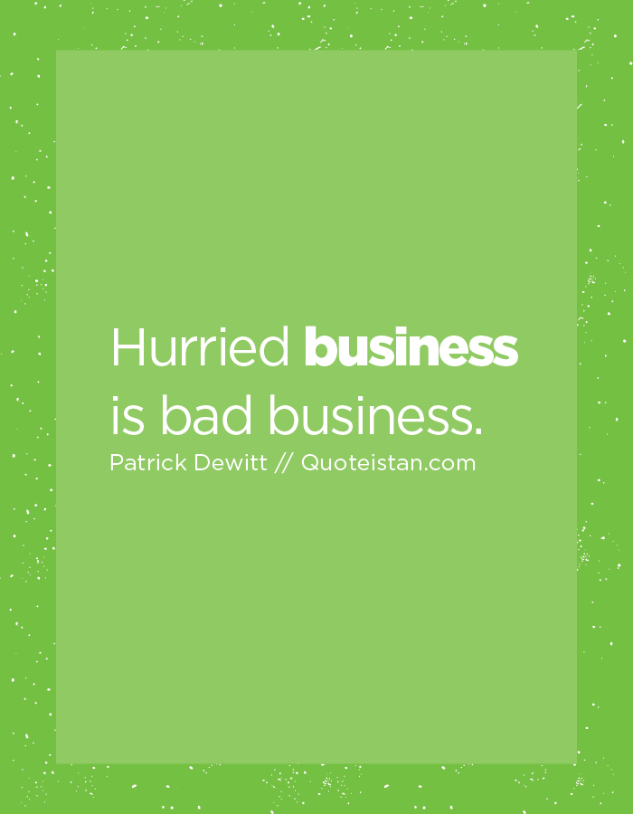 Hurried business is bad business.