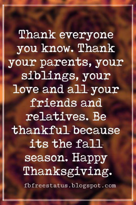 Messages For Thanksgiving, Thank everyone you know. Thank your parents, your siblings, your love and all your friends and relatives. Be thankful because its the fall season. Happy Thanksgiving.