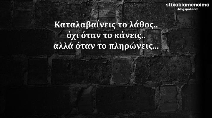 Καταλαβαίνεις το λάθος.. όχι όταν το κάνεις.. αλλά όταν το πληρώνεις...