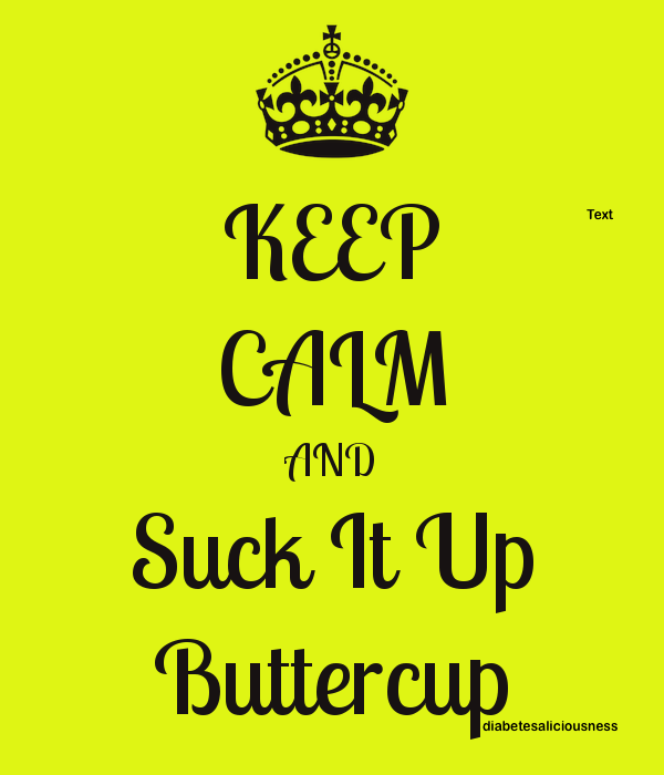 I Don't Feel Like Diabetes Today - But Thanks To The DOC, I'm A Buttercup, So I will~