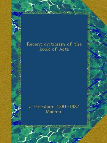 J. Gresham Machen-Recent Criticism Of The Book Of Acts-