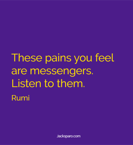 """Rumi quote: """"These pains you feel are messengers. Listen to them."""""""