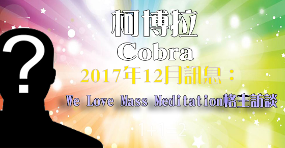 [揭密者][柯博拉Cobra]2017年12月與We Love Mass Meditation格主訪談
