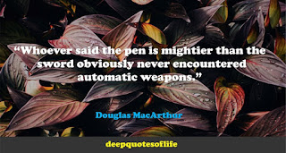 """Whoever said the pen is mightier than the sword obviously never encountered automatic weapons.""  ― Douglas MacArthur"