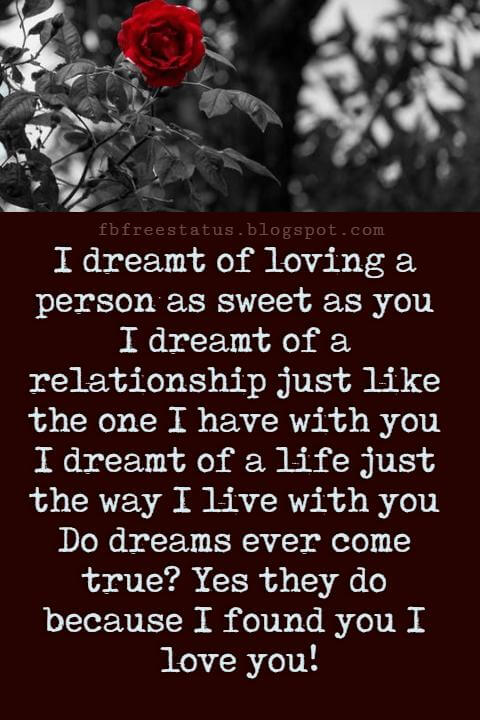 Love Text Messages, I dreamt of loving a person as sweet as you I dreamt of a relationship just like the one I have with you I dreamt of a life just the way I live with you Do dreams ever come true? Yes they do because I found you I love you!