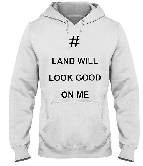 Land Will Look Good On Me Hoodie, Land Will Look Good On Me Sweatshirt, Land Will Look Good On Me T Shirt