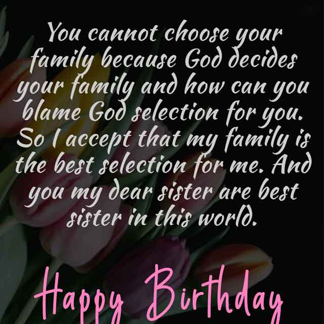 You cannot choose your family because God decides your family and how can you blame God selection for you. So I accept that my family is the best selection for me. And you my dear sister are best sister in this world. So happy blatted birthday to you.