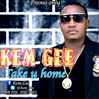 MUSIC: KEM GEE(@kem_Gee) – TAKE YOU HOME