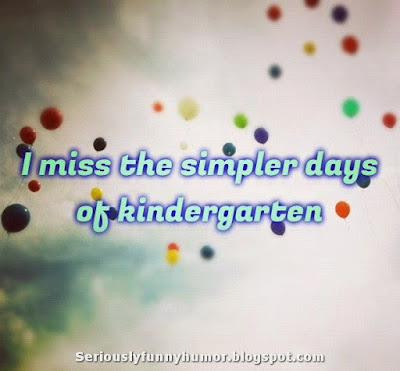 I miss the simpler days of kindergarten