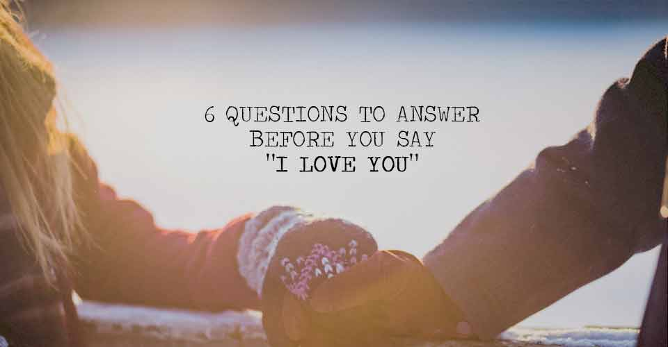 6 Questions to Answer Before You Say 'I Love You'