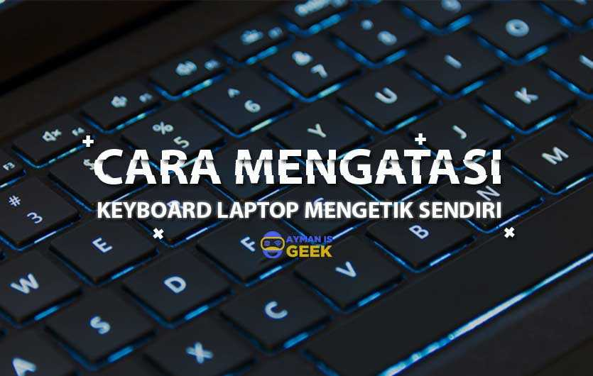 Penyebab Keyboard Laptop Mengetik Sendiri dan Cara Mengatasi