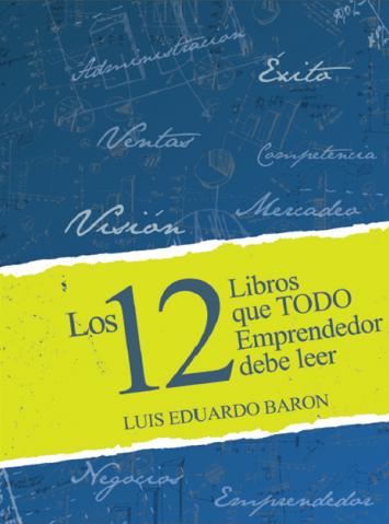 Los 12 Libros que todo emprendedor debe leer – Luis Eduardo Barón