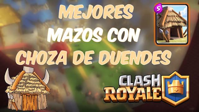 Los 5 Mejores Mazos con Choza de Duendes Clash Royale