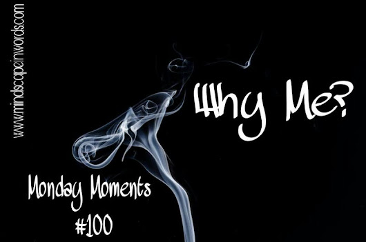 Why Me? (Monday Moments #100)