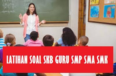 Latihan Soal SKB Guru Sekolah Menengah Pertama Sekolah Menengan Atas Sekolah Menengah kejuruan Tahun  LATIHAN SOAL SKB GURU Sekolah Menengah Pertama Sekolah Menengan Atas SMK