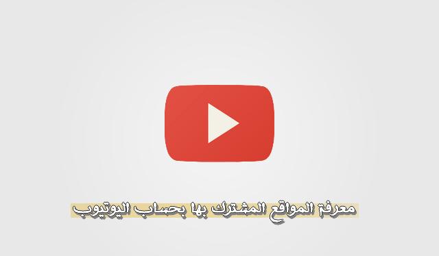 معرفة المواقع المشترك بها بحساب اليوتيوب