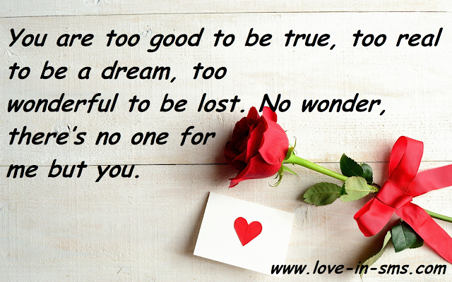 You are too good to be true, too real to be a dream, too wonderful to be lost. No wonder, there's no one for me but you.