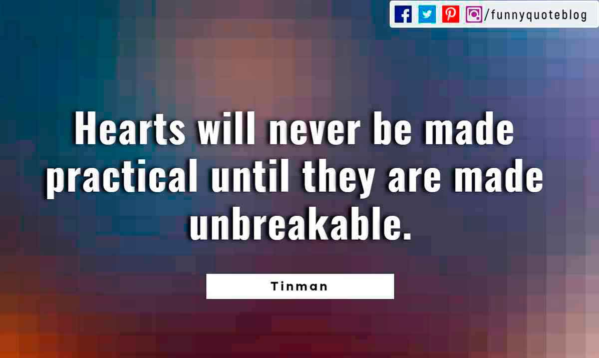 Heartbroken Quotes, Hearts will never be made practical until they are made unbreakable. ― Tinman Quote