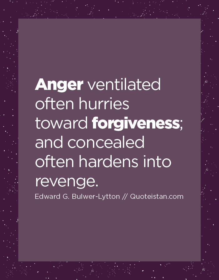 Anger ventilated often hurries toward forgiveness; and concealed often hardens into revenge.