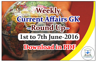 Weekly Current Affairs GK Round Up 1st to 7th June 2016-Download in PDF
