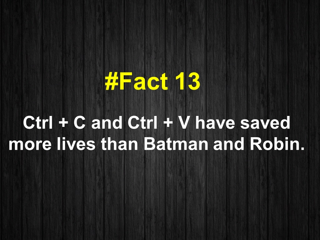 Ctrl + C and Ctrl + V have saved more lives than Batman and Robin.