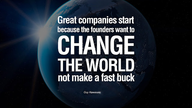 Great companies start because the founder want to change the world not make a fast buck - Guy Kawasaki