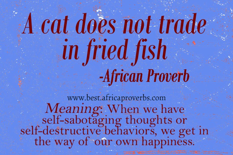 A cat does not trade in fried fish   African Proverb