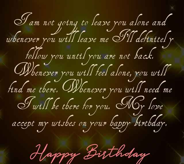 I am not going to leave you alone and whenever you will leave me I'll definitely follow you until you are not back. Whenever you will feel alone, you will find me there. Whenever you will need me I will be there for you. My love accept my wishes on your happy birthday.