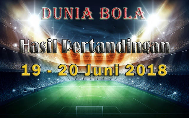 Hasil Pertandingan Sepak Bola Tanggal 19 - 20 Juni 2018