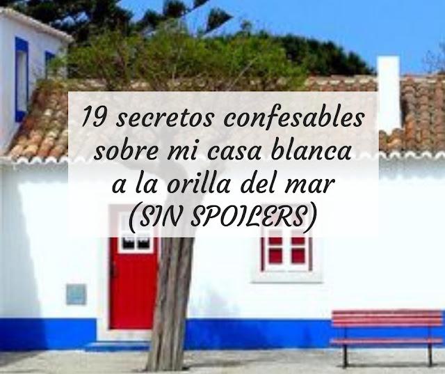 19 secretos confesables sobre mi casa blanca a la orilla del mar (SIN SPOILERS)