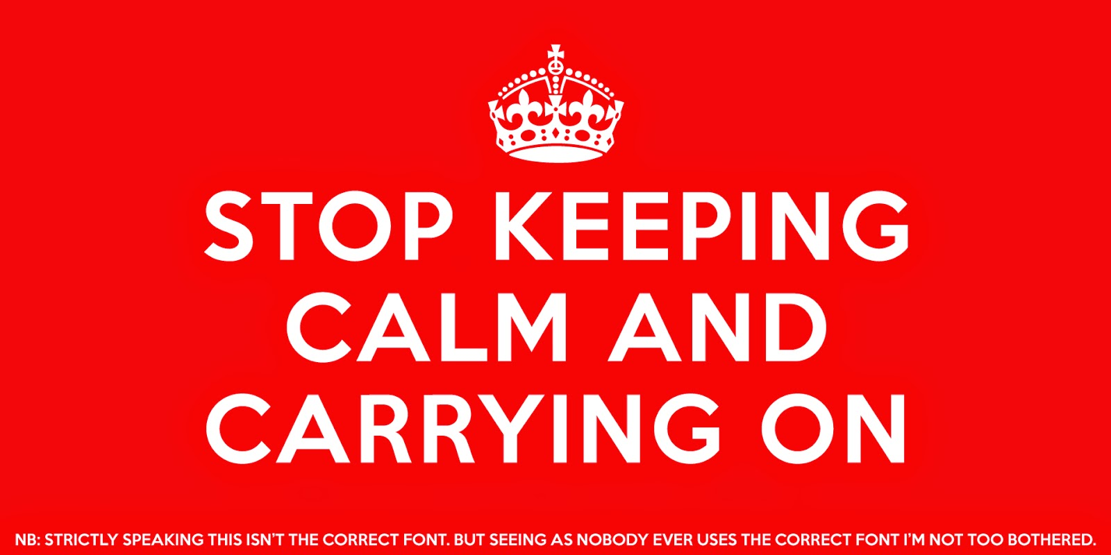 Stop keeping calm and carrying on