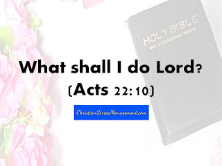 What shall I do Lord? (Acts 22:10)