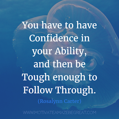 "Featured on 33 Rare Success Quotes In Images To Inspire You: ""You have to have confidence in your ability, and then be tough enough to follow through."" - Rosalynn Carter"