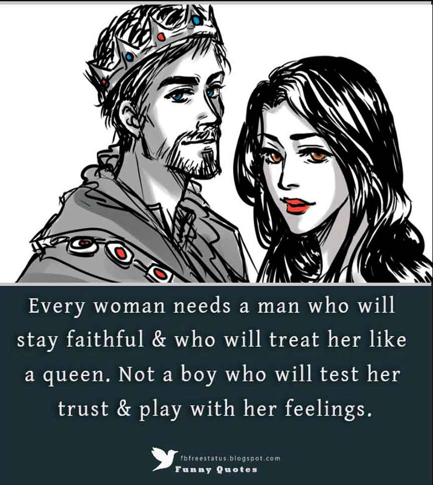 Every woman needs a man who will stay faithful & who will treat her like a queen. Not a boy who will test her trust & play with her feelings.