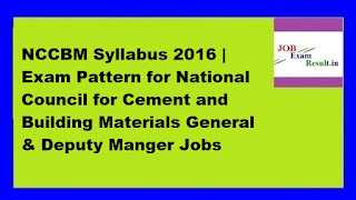 NCCBM Syllabus 2016 | Exam Pattern for National Council for Cement and Building Materials General & Deputy Manger Jobs