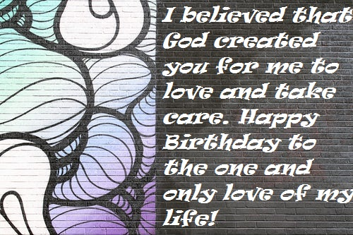 I believed that God created you for me to love and take care. Happy Birthday to the one and only love of my life!