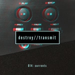 Destroy//Transmit. 014: Currents