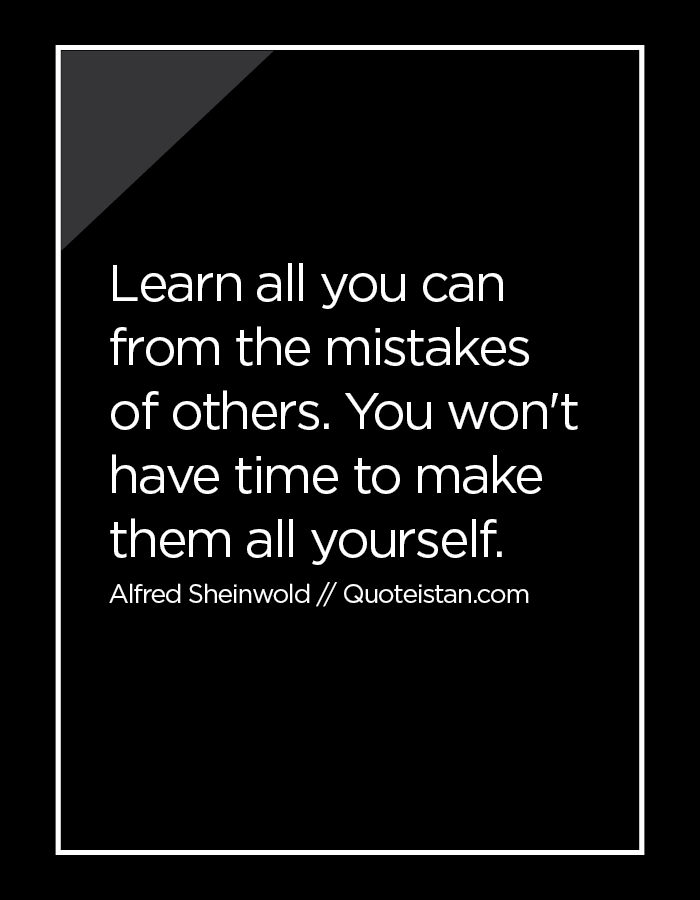 Learn all you can from the mistakes of others. You won't have time to make them all yourself.