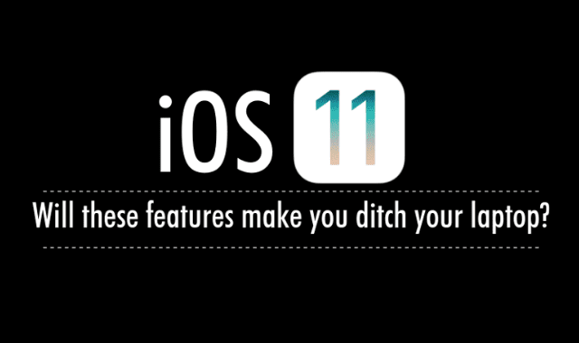 iOS 11: Will These Features Make You Ditch Your Laptop?