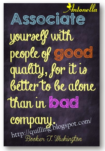 Associate yourself with people of good quality, for it is better to be alone than in bad company. Free printable from Antonella at www.quilling.blogspot.com