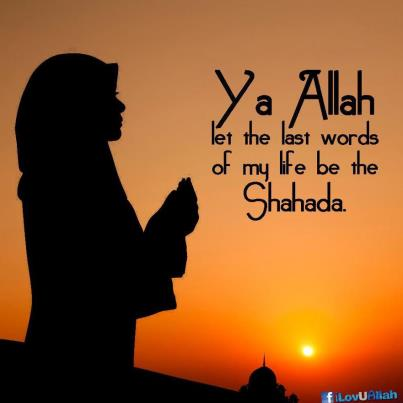 Ya Allah let the last words of my life be the Shahada - Quotes
