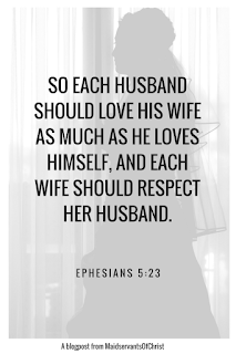 So each husband should love his wife as much as he loves himself, and each wife should respect her husband.  Ephesians 5:23 A blogpost from Maidservantsofchrist