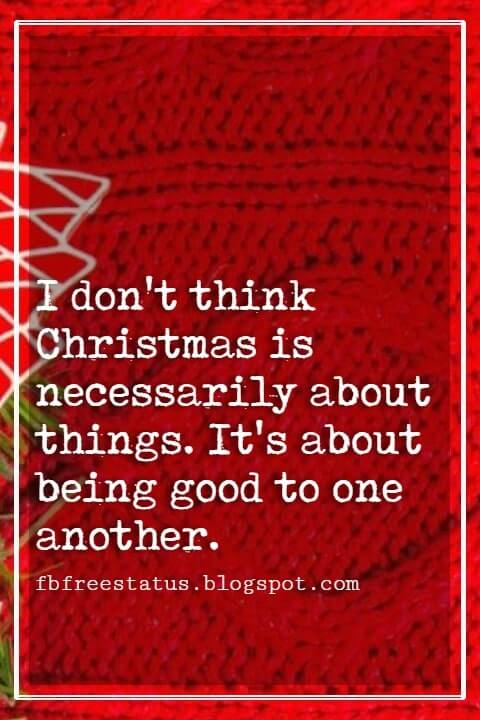 Christmas Inspirational Quotes, I don't think Christmas is necessarily about things. It's about being good to one another.