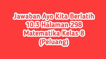 Jawaban Ayo Kita Berlatih 10.3 Halaman 298 Matematika Kelas 8 (Peluang)