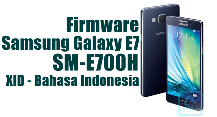 Firmware Samsung Galaxy E7 SM-E700H Bahasa Indonesia [XID] Latest Update