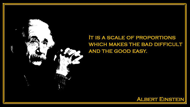 It is a scale of proportions which makes the bad difficult Albert Einstein quote