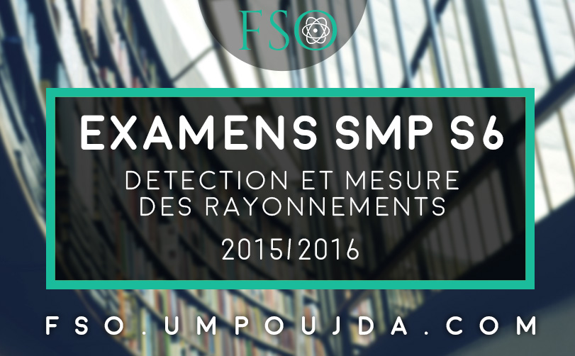 """SMP S6 : Examens Corrigés """"Détection et Mesure des Rayonnements"""" 2015/2016"""