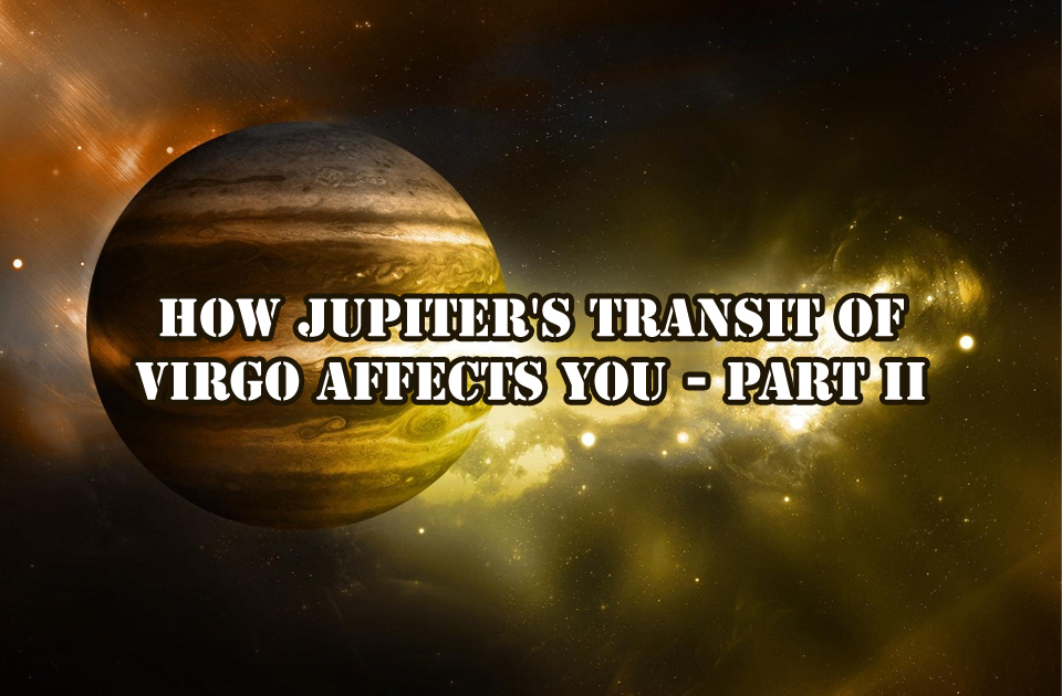 How Jupiter's Transit Of  Virgo Affects you - Part II