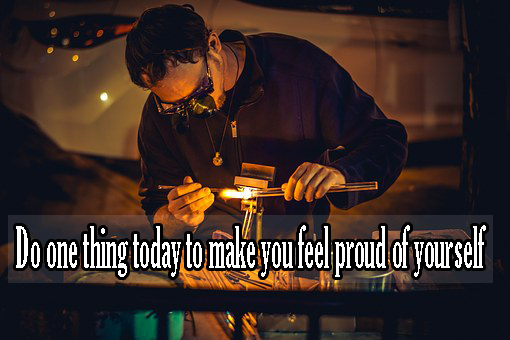 Do one thing today to make you feel proud of yourself